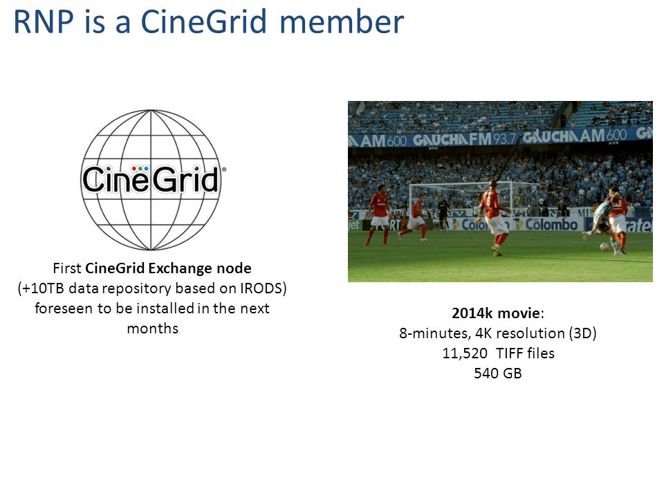 First CineGrid Exchange node (+10TB data repository based on IRODS) foreseen to be installed in the next months RNP is a CineGrid member 2014k movie: 8-minutes, 4K resolution (3D) 11,520 TIFF files 540 GB
