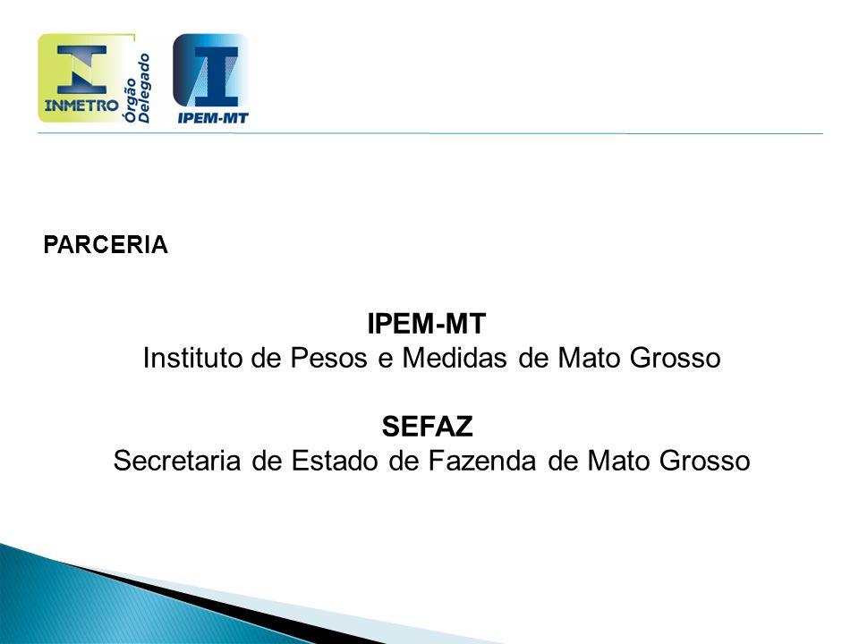 PARCERIA IPEM-MT Instituto de Pesos e Medidas de Mato Grosso SEFAZ Secretaria de Estado de Fazenda de Mato Grosso