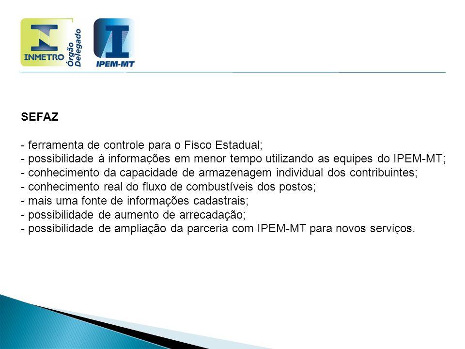 SEFAZ - ferramenta de controle para o Fisco Estadual; - possibilidade à informações em menor tempo utilizando as equipes do IPEM-MT; - conhecimento da