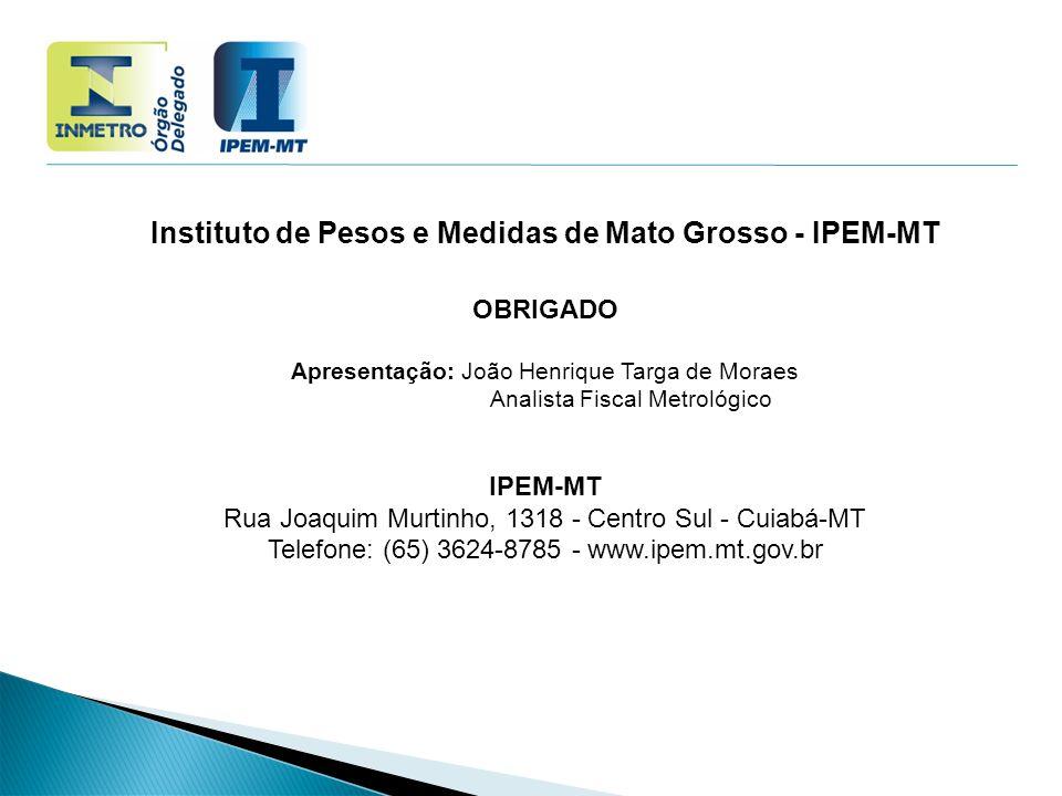 Instituto de Pesos e Medidas de Mato Grosso - IPEM-MT OBRIGADO Apresentação: João Henrique Targa de Moraes Analista Fiscal Metrológico IPEM-MT Rua Joa