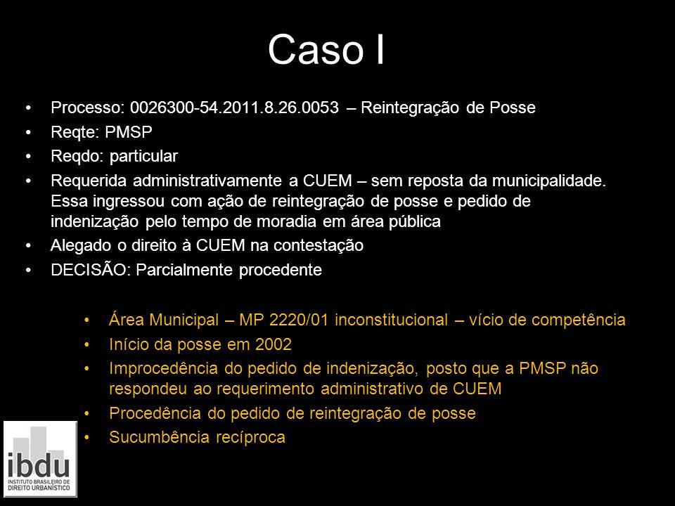 Caso I I Processo: 0026300-54.2011.8.26.0053 – Reintegração de Posse Reqte: PMSP Reqdo: particular Requerida administrativamente a CUEM – sem reposta