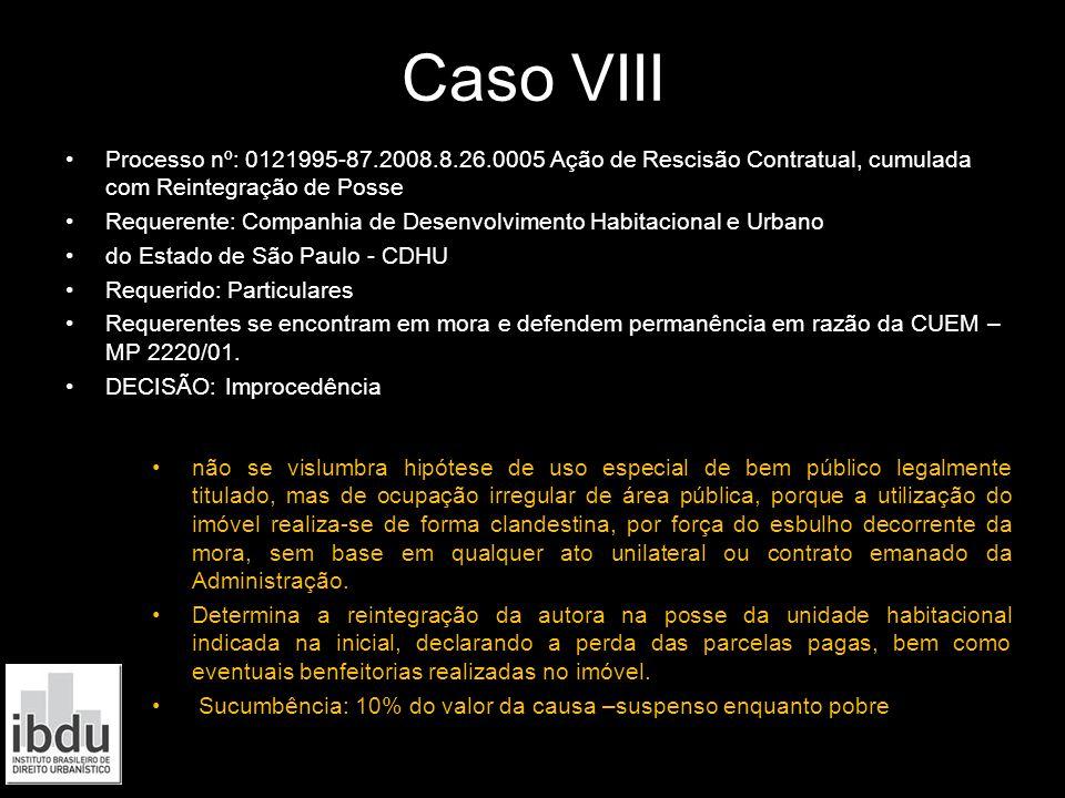 Caso VIII Processo nº: 0121995-87.2008.8.26.0005 Ação de Rescisão Contratual, cumulada com Reintegração de Posse Requerente: Companhia de Desenvolvime