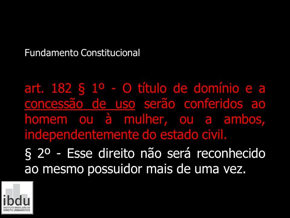 Fundamento Constitucional art. 182 § 1º - O título de domínio e a concessão de uso serão conferidos ao homem ou à mulher, ou a ambos, independentement