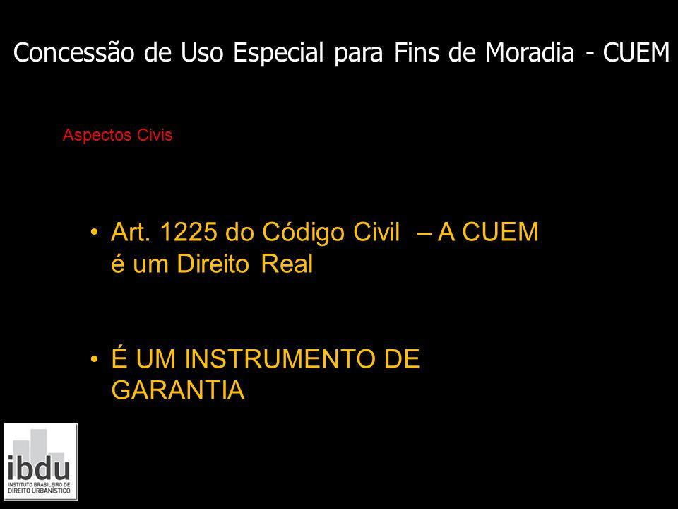 Concessão de Uso Especial para Fins de Moradia - CUEM Aspectos Civis Art. 1225 do Código Civil – A CUEM é um Direito Real É UM INSTRUMENTO DE GARANTIA