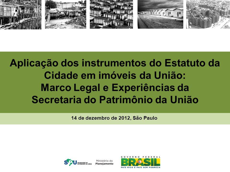 MINISTÉRIO DO PLANEJAMENTO Aplicação dos instrumentos do Estatuto da Cidade em imóveis da União: Marco Legal e Experiências da Secretaria do Patrimônio da União 14 de dezembro de 2012, São Paulo