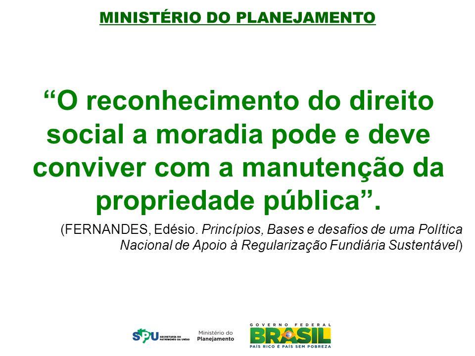 MINISTÉRIO DO PLANEJAMENTO O reconhecimento do direito social a moradia pode e deve conviver com a manutenção da propriedade pública .