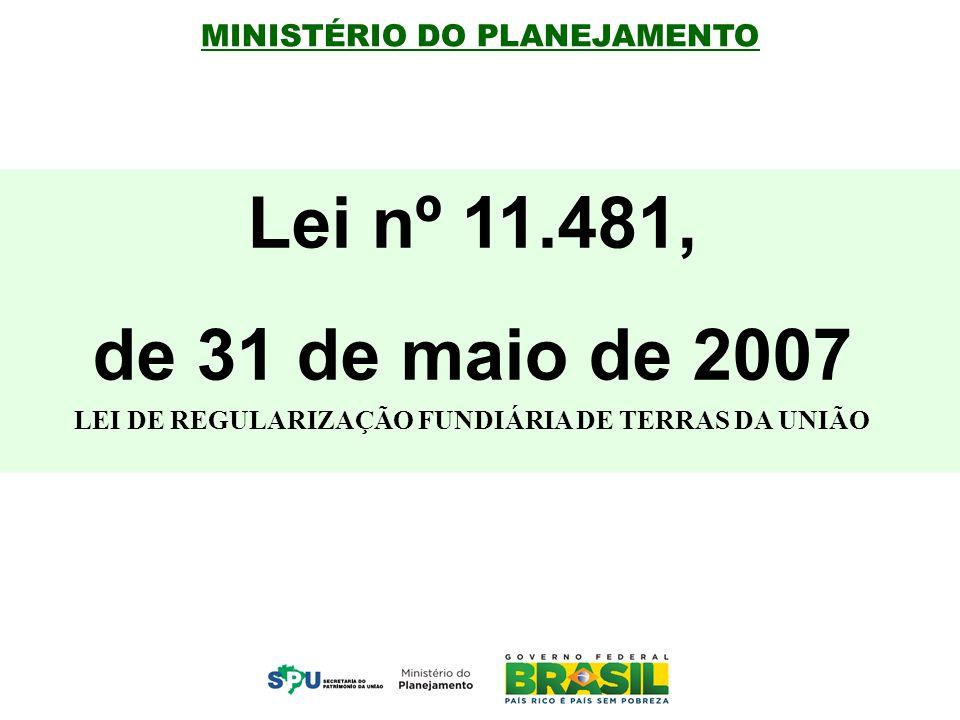 MINISTÉRIO DO PLANEJAMENTO Lei nº 11.481, de 31 de maio de 2007 LEI DE REGULARIZAÇÃO FUNDIÁRIA DE TERRAS DA UNIÃO