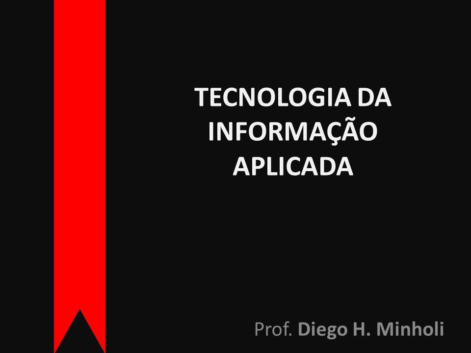 TECNOLOGIA DA INFORMAÇÃO APLICADA Prof. Diego H. Minholi