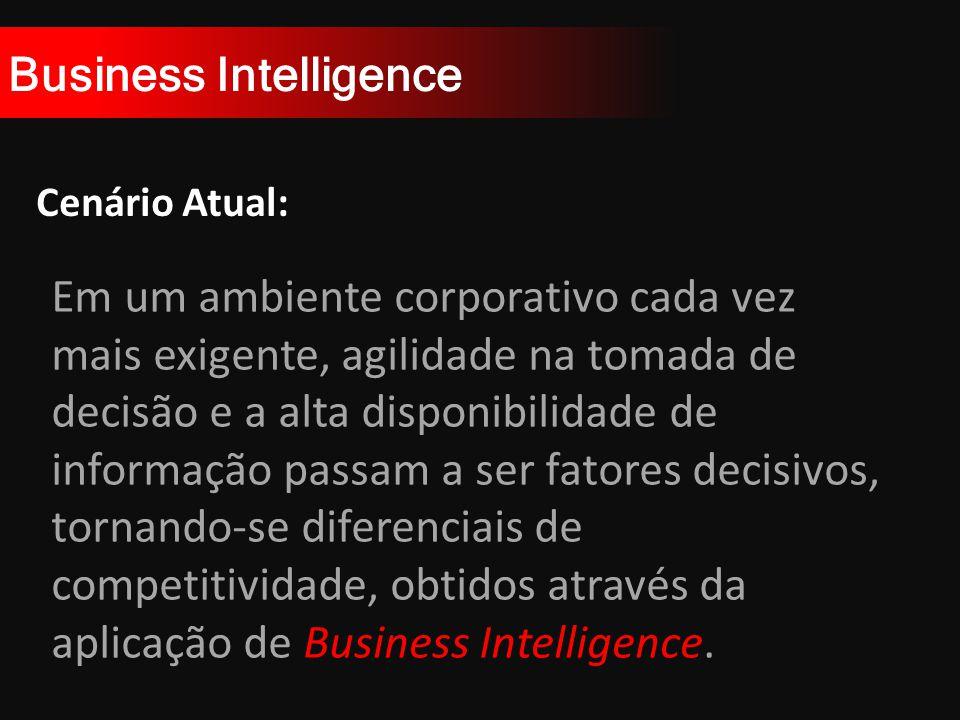 Business Intelligence Cenário Atual: Em um ambiente corporativo cada vez mais exigente, agilidade na tomada de decisão e a alta disponibilidade de informação passam a ser fatores decisivos, tornando-se diferenciais de competitividade, obtidos através da aplicação de Business Intelligence.