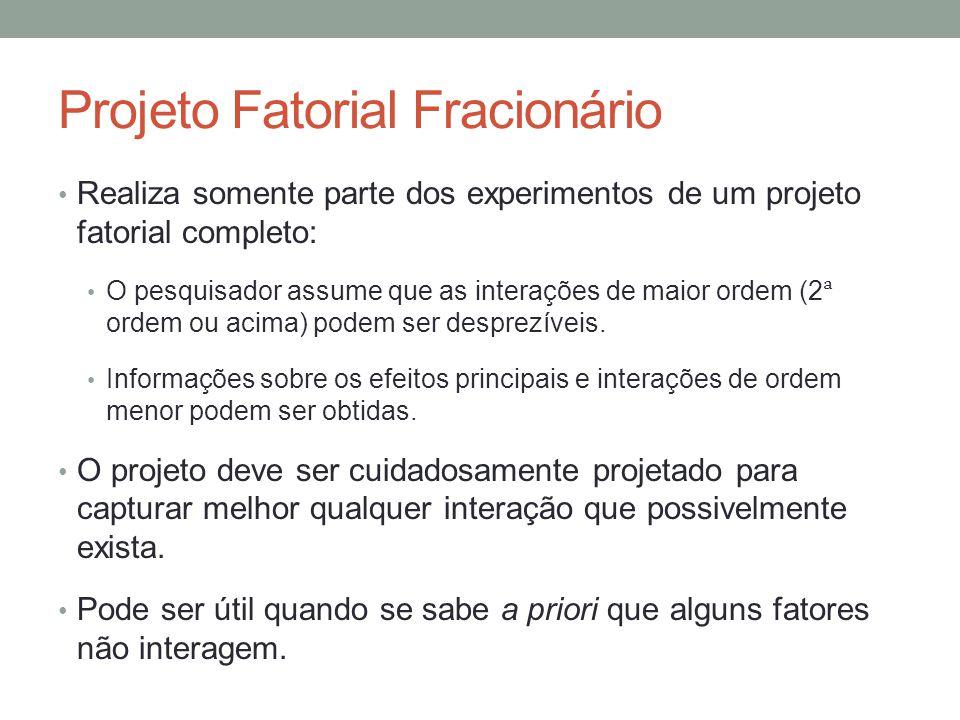 Projeto Fatorial Fracionário Realiza somente parte dos experimentos de um projeto fatorial completo: O pesquisador assume que as interações de maior o