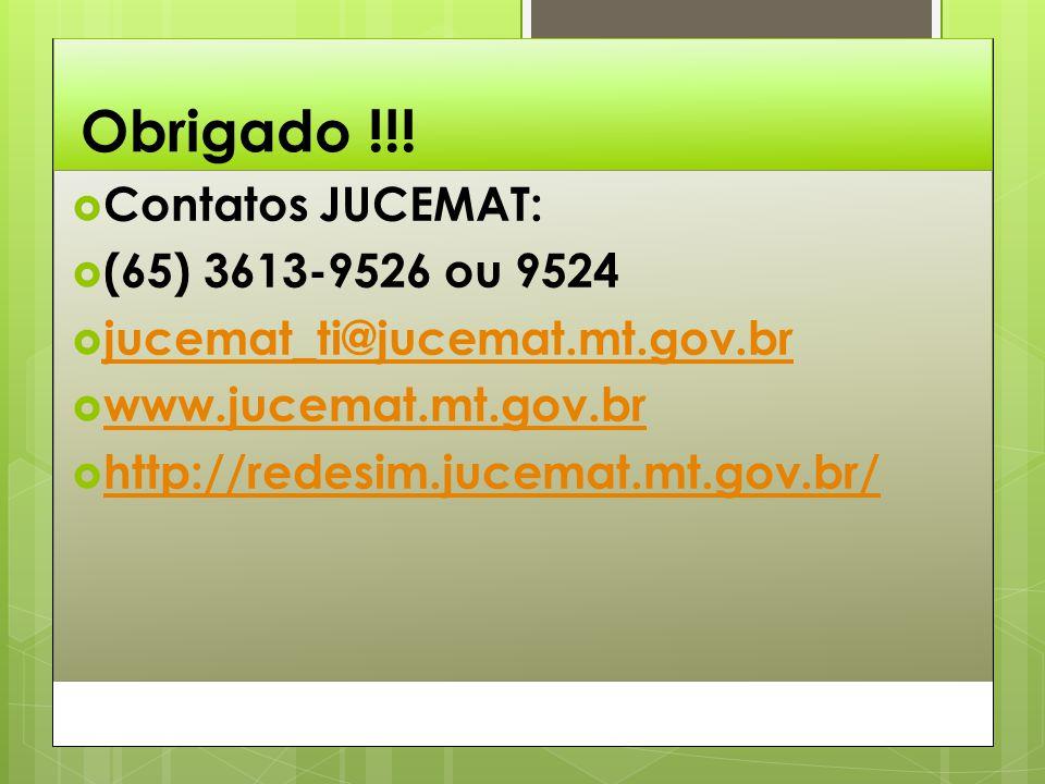 Obrigado !!!  Contatos JUCEMAT:  (65) 3613-9526 ou 9524  jucemat_ti@jucemat.mt.gov.br jucemat_ti@jucemat.mt.gov.br  www.jucemat.mt.gov.br www.juce