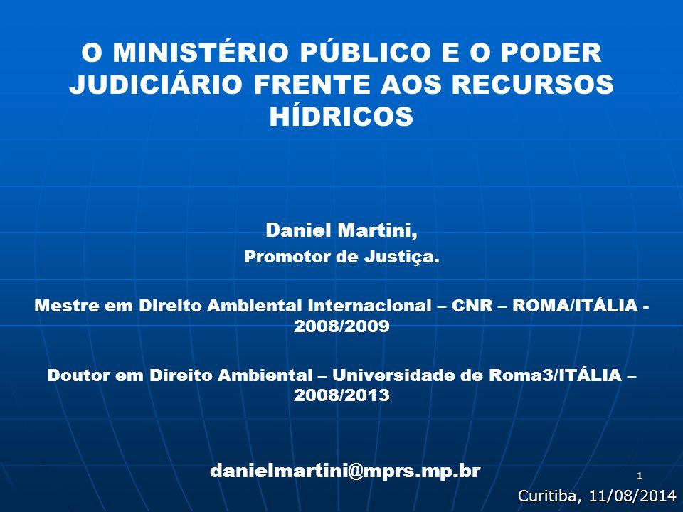 1 O MINISTÉRIO PÚBLICO E O PODER JUDICIÁRIO FRENTE AOS RECURSOS HÍDRICOS Daniel Martini, Promotor de Justiça. Mestre em Direito Ambiental Internaciona