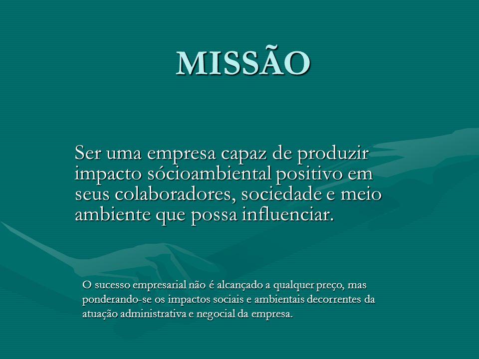 MISSÃO Ser uma empresa capaz de produzir impacto sócioambiental positivo em seus colaboradores, sociedade e meio ambiente que possa influenciar.