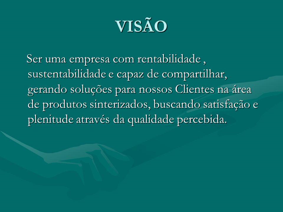 VISÃO Ser uma empresa com rentabilidade, sustentabilidade e capaz de compartilhar, gerando soluções para nossos Clientes na área de produtos sinterizados, buscando satisfação e plenitude através da qualidade percebida.
