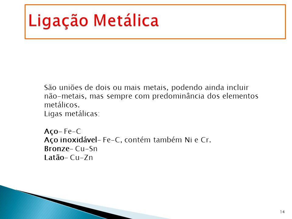 14 São uniões de dois ou mais metais, podendo ainda incluir não-metais, mas sempre com predominância dos elementos metálicos. Ligas metálicas: Aço- Fe