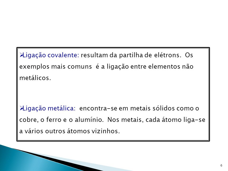 6  Ligação covalente: resultam da partilha de elétrons. Os exemplos mais comuns é a ligação entre elementos não metálicos.  Ligação metálica: encont