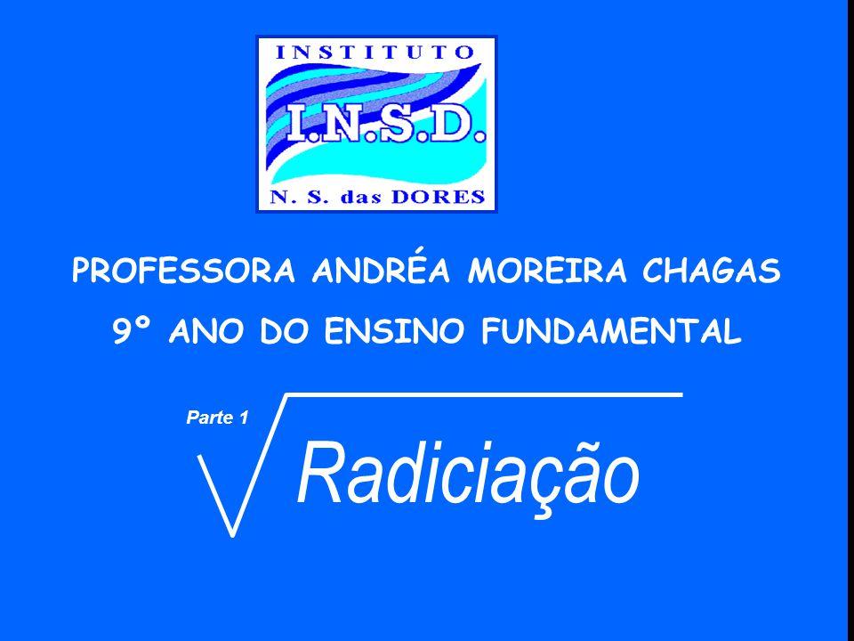 Parte 1 Radiciação PROFESSORA ANDRÉA MOREIRA CHAGAS 9º ANO DO ENSINO FUNDAMENTAL