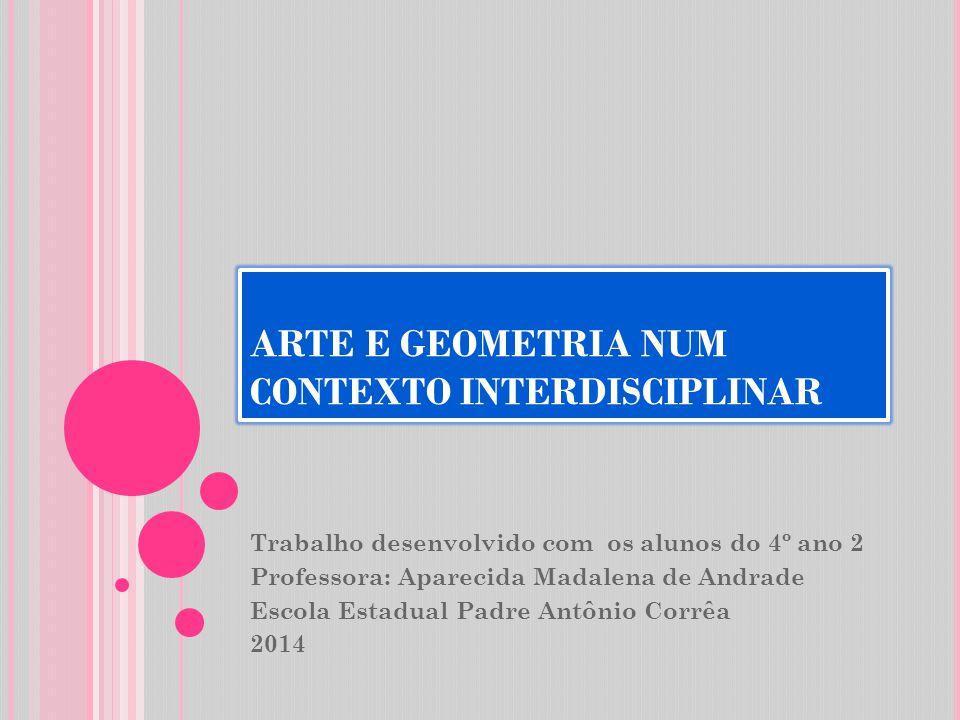 ARTE E GEOMETRIA NUM CONTEXTO INTERDISCIPLINAR Trabalho desenvolvido com os alunos do 4º ano 2 Professora: Aparecida Madalena de Andrade Escola Estadu