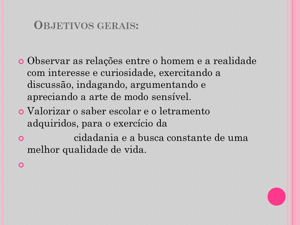 O BJETIVOS GERAIS : Observar as relações entre o homem e a realidade com interesse e curiosidade, exercitando a discussão, indagando, argumentando e a