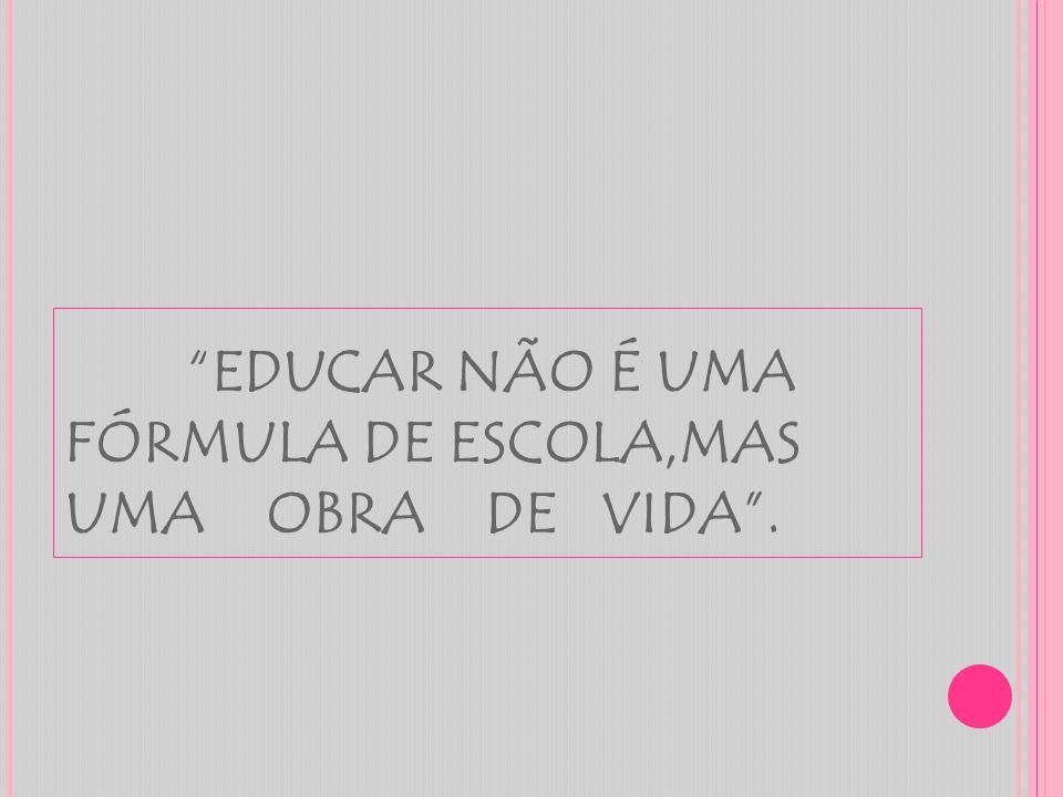 """""""EDUCAR NÃO É UMA FÓRMULA DE ESCOLA,MAS UMA OBRA DE VIDA""""."""