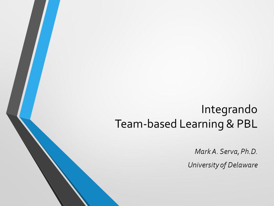 Integrando Team-based Learning & PBL Mark A. Serva, Ph.D. University of Delaware