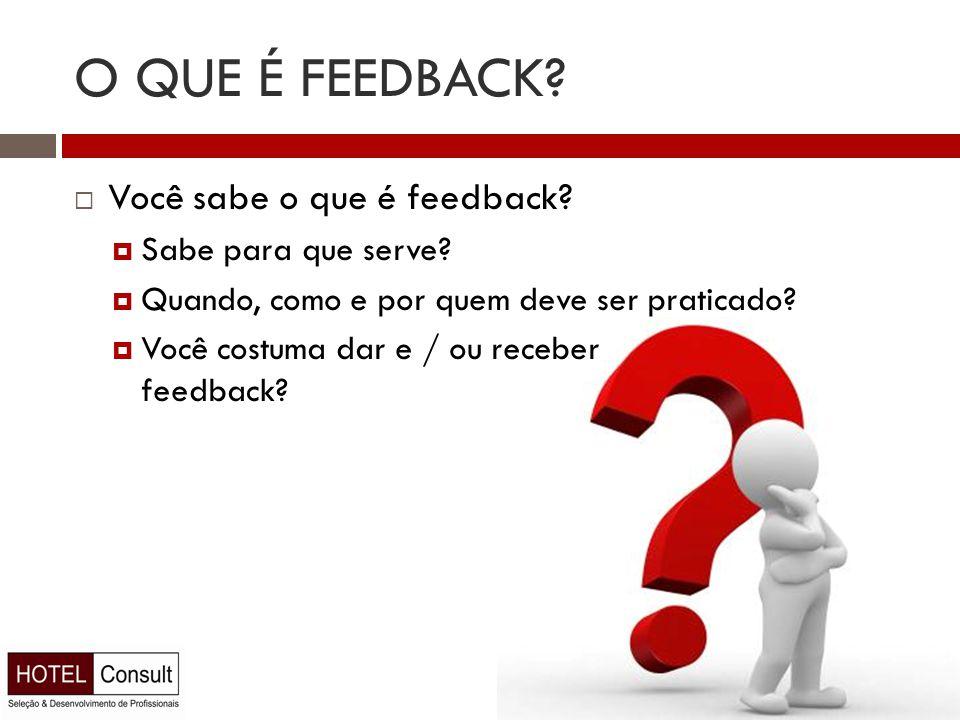O QUE É FEEDBACK?  Você sabe o que é feedback?  Sabe para que serve?  Quando, como e por quem deve ser praticado?  Você costuma dar e / ou receber