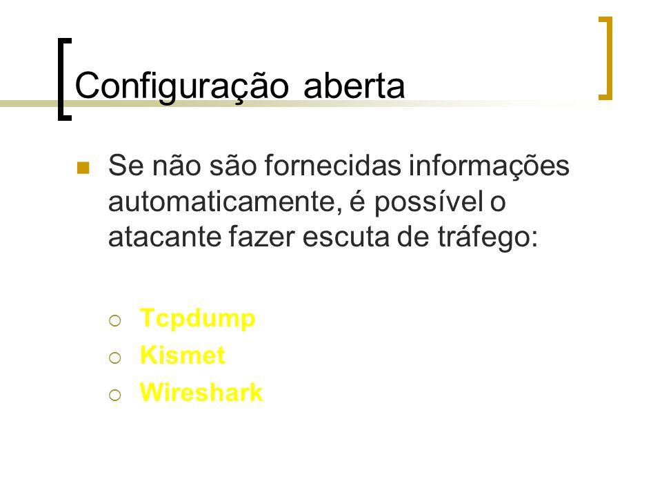 Configuração aberta Se não são fornecidas informações automaticamente, é possível o atacante fazer escuta de tráfego:  Tcpdump  Kismet  Wireshark