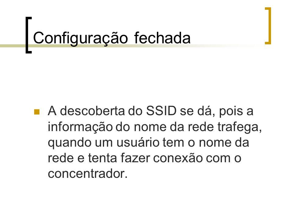 Configuração fechada A descoberta do SSID se dá, pois a informação do nome da rede trafega, quando um usuário tem o nome da rede e tenta fazer conexão com o concentrador.