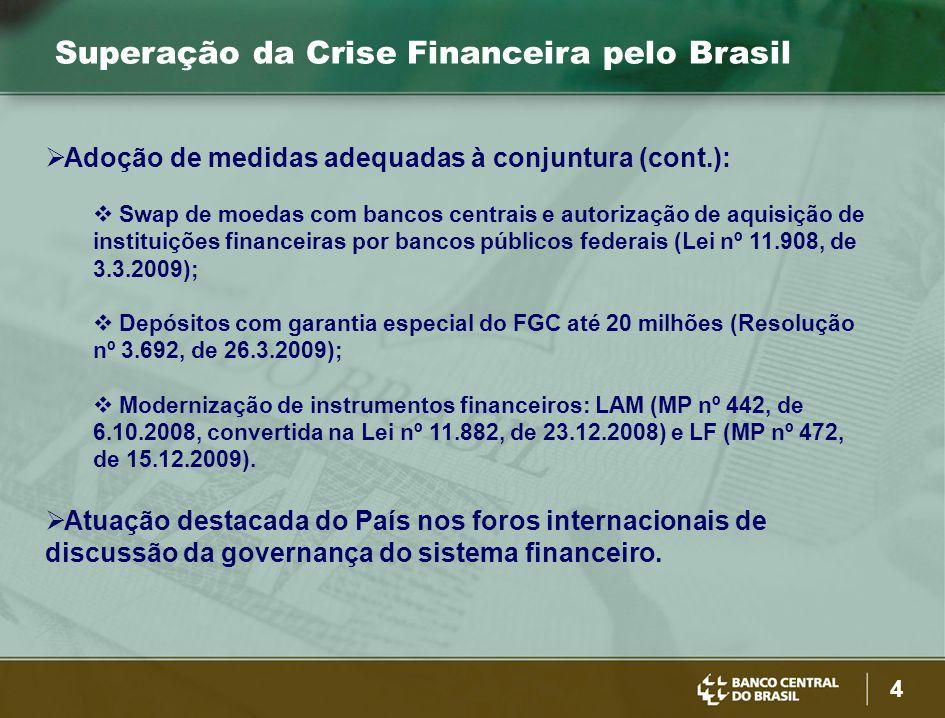 4 Superação da Crise Financeira pelo Brasil  Adoção de medidas adequadas à conjuntura (cont.):  Swap de moedas com bancos centrais e autorização de aquisição de instituições financeiras por bancos públicos federais (Lei nº 11.908, de 3.3.2009);  Depósitos com garantia especial do FGC até 20 milhões (Resolução nº 3.692, de 26.3.2009);  Modernização de instrumentos financeiros: LAM (MP nº 442, de 6.10.2008, convertida na Lei nº 11.882, de 23.12.2008) e LF (MP nº 472, de 15.12.2009).