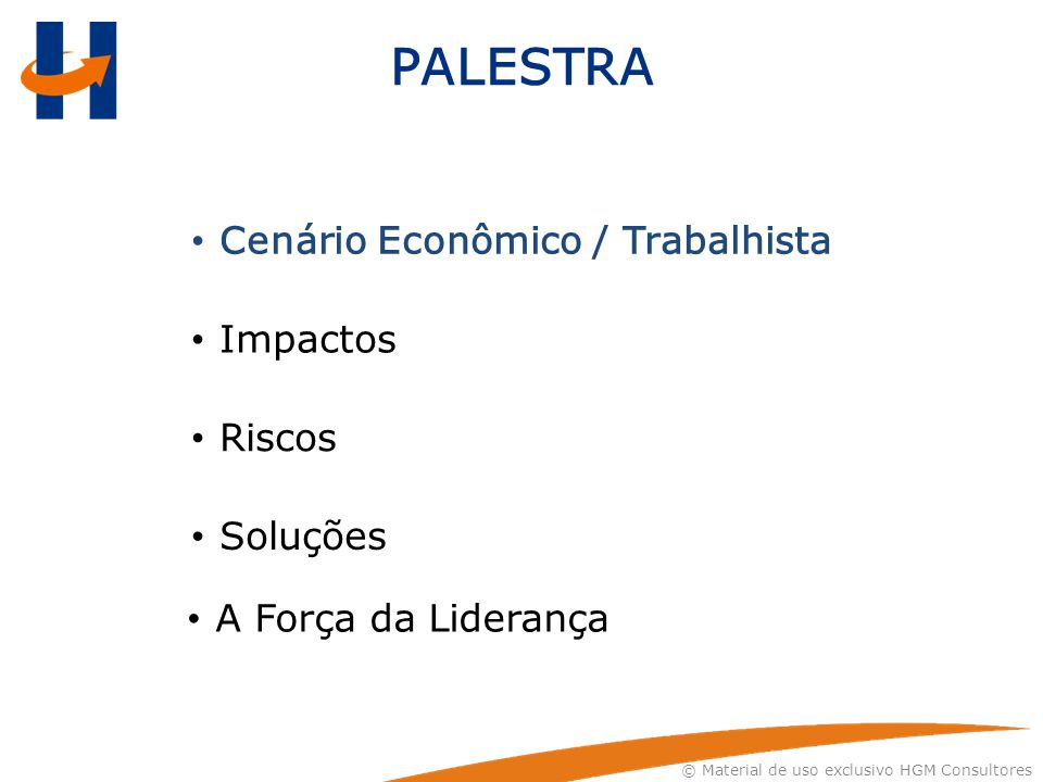 © Material de uso exclusivo HGM Consultores PALESTRA Cenário Econômico / Trabalhista Impactos Riscos Soluções A Força da Liderança