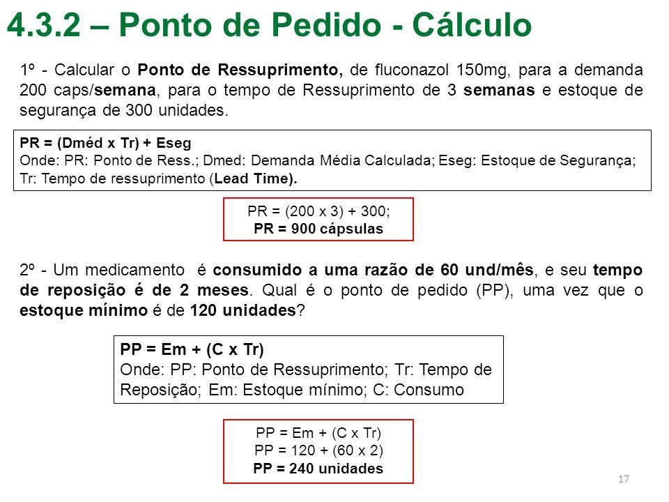 4.3.2 – Ponto de Pedido - Cálculo 17 PR = (Dméd x Tr) + Eseg Onde: PR: Ponto de Ress.; Dmed: Demanda Média Calculada; Eseg: Estoque de Segurança; Tr: