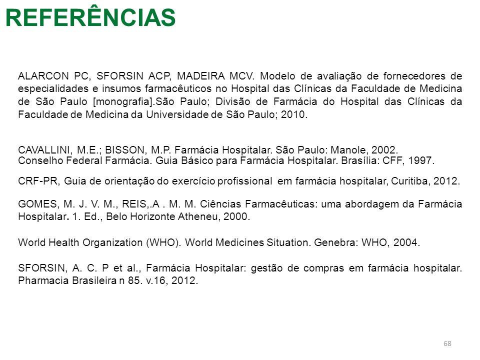 REFERÊNCIAS 68 ALARCON PC, SFORSIN ACP, MADEIRA MCV. Modelo de avaliação de fornecedores de especialidades e insumos farmacêuticos no Hospital das Clí