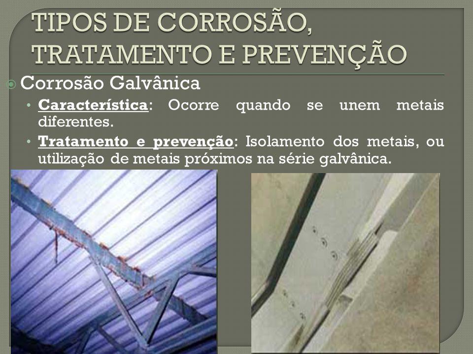  Corrosão Galvânica Característica: Ocorre quando se unem metais diferentes. Tratamento e prevenção: Isolamento dos metais, ou utilização de metais p
