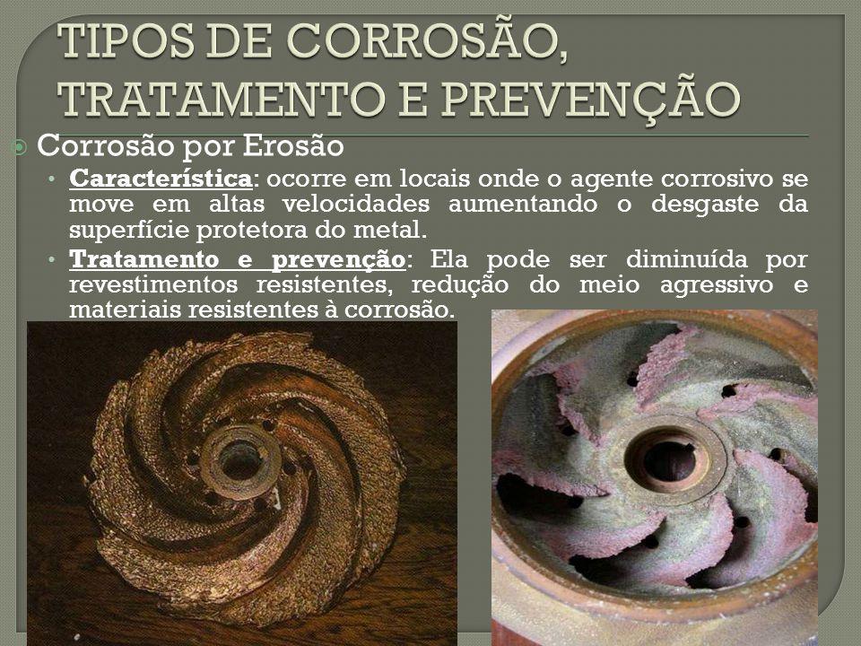  Corrosão por Erosão Característica: ocorre em locais onde o agente corrosivo se move em altas velocidades aumentando o desgaste da superfície protet