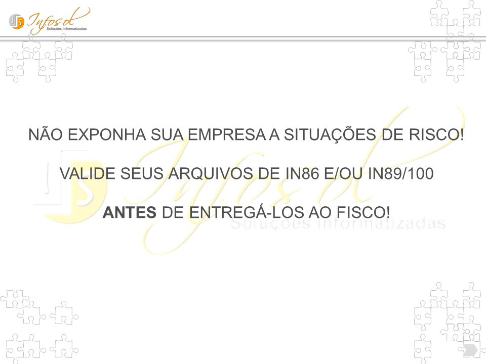 NÃO EXPONHA SUA EMPRESA A SITUAÇÕES DE RISCO! VALIDE SEUS ARQUIVOS DE IN86 E/OU IN89/100 ANTES DE ENTREGÁ-LOS AO FISCO!