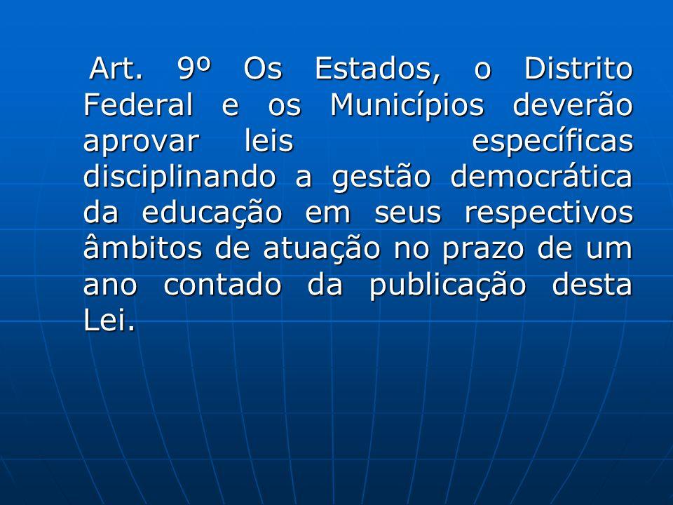 Art. 9º Os Estados, o Distrito Federal e os Municípios deverão aprovar leis específicas disciplinando a gestão democrática da educação em seus respect