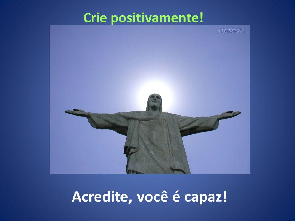 Crie positivamente! Acredite, você é capaz!