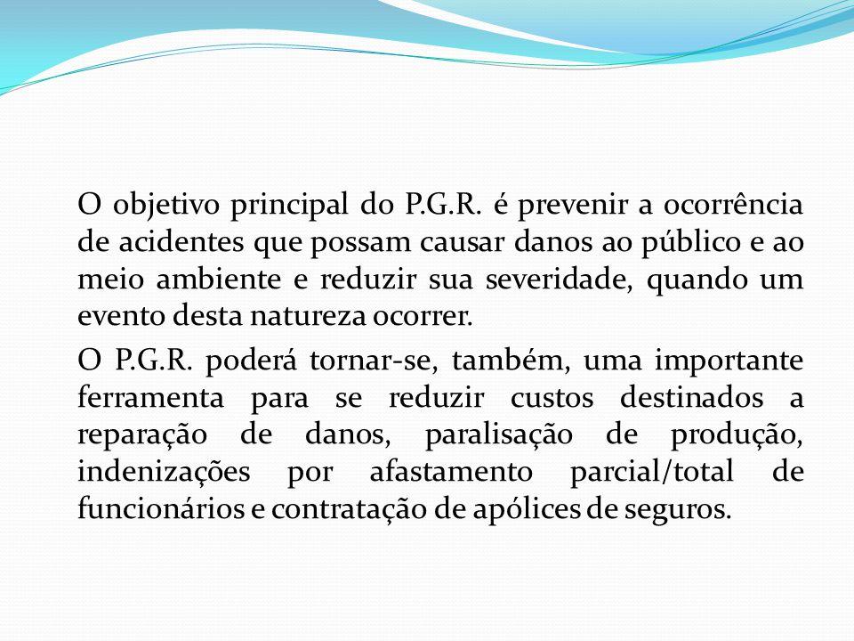 O objetivo principal do P.G.R. é prevenir a ocorrência de acidentes que possam causar danos ao público e ao meio ambiente e reduzir sua severidade, qu