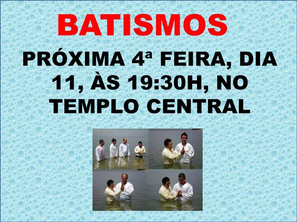 BATISMOS PRÓXIMA 4ª FEIRA, DIA 11, ÀS 19:30H, NO TEMPLO CENTRAL