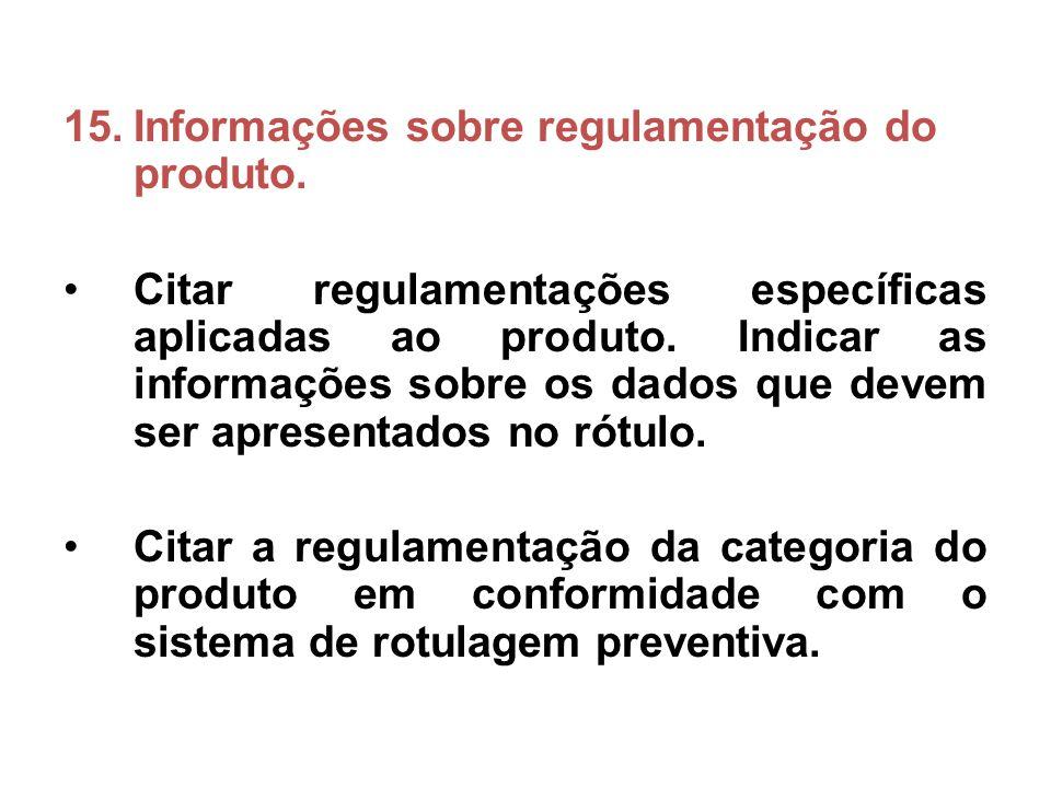 15.Informações sobre regulamentação do produto. Citar regulamentações específicas aplicadas ao produto. Indicar as informações sobre os dados que deve