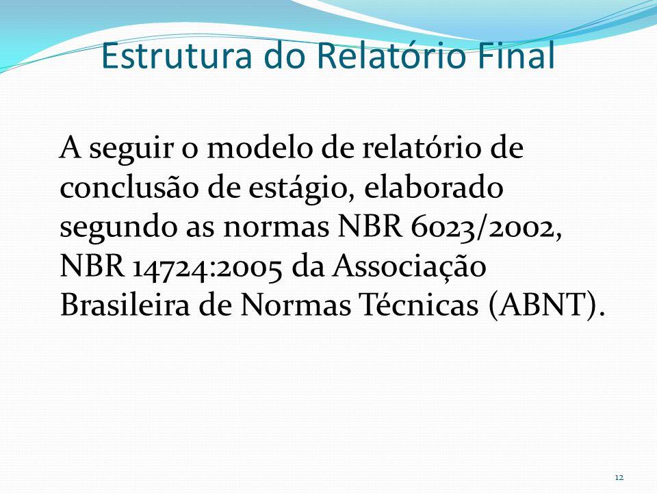 Estrutura do Relatório Final A seguir o modelo de relatório de conclusão de estágio, elaborado segundo as normas NBR 6023/2002, NBR 14724:2005 da Associação Brasileira de Normas Técnicas (ABNT).