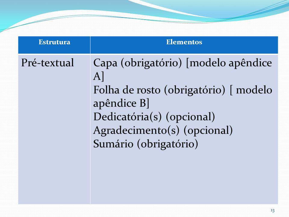 EstruturaElementos Pré-textualCapa (obrigatório) [modelo apêndice A] Folha de rosto (obrigatório) [ modelo apêndice B] Dedicatória(s) (opcional) Agradecimento(s) (opcional) Sumário (obrigatório) 13
