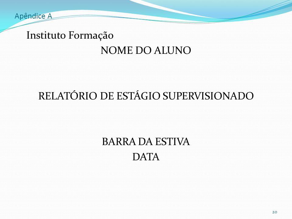 Apêndice A Instituto Formação NOME DO ALUNO RELATÓRIO DE ESTÁGIO SUPERVISIONADO BARRA DA ESTIVA DATA 20