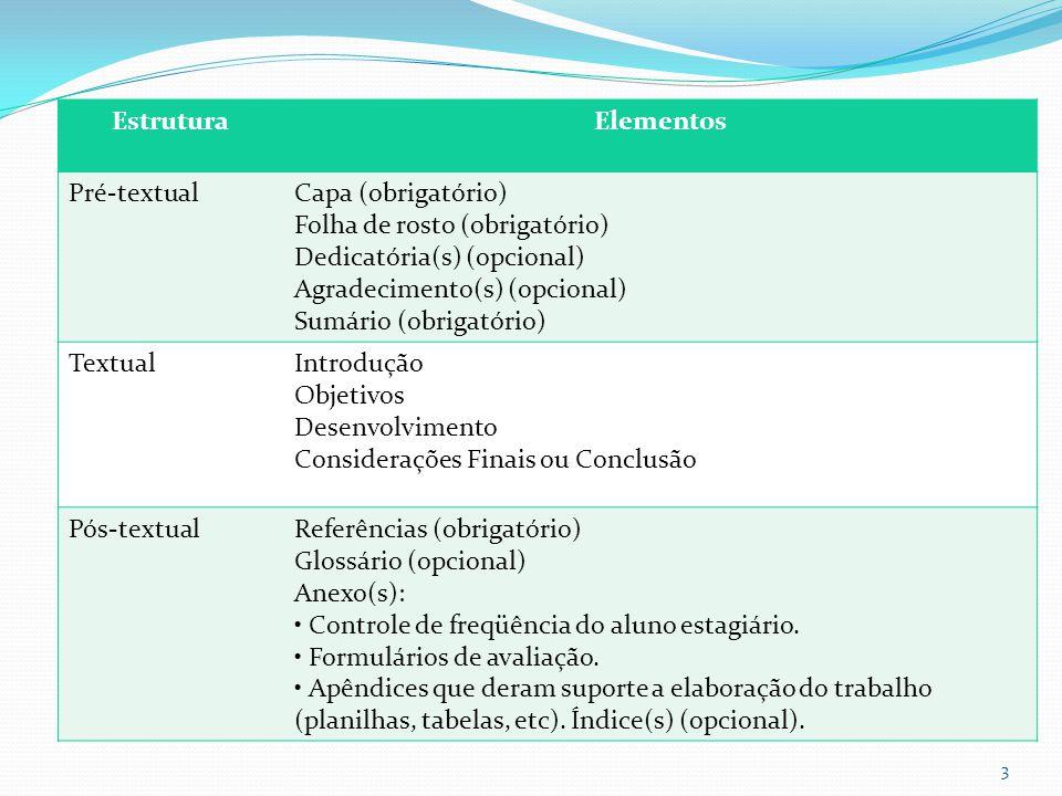 EstruturaElementos Pré-textualCapa (obrigatório) Folha de rosto (obrigatório) Dedicatória(s) (opcional) Agradecimento(s) (opcional) Sumário (obrigatório) TextualIntrodução Objetivos Desenvolvimento Considerações Finais ou Conclusão Pós-textualReferências (obrigatório) Glossário (opcional) Anexo(s): Controle de freqüência do aluno estagiário.