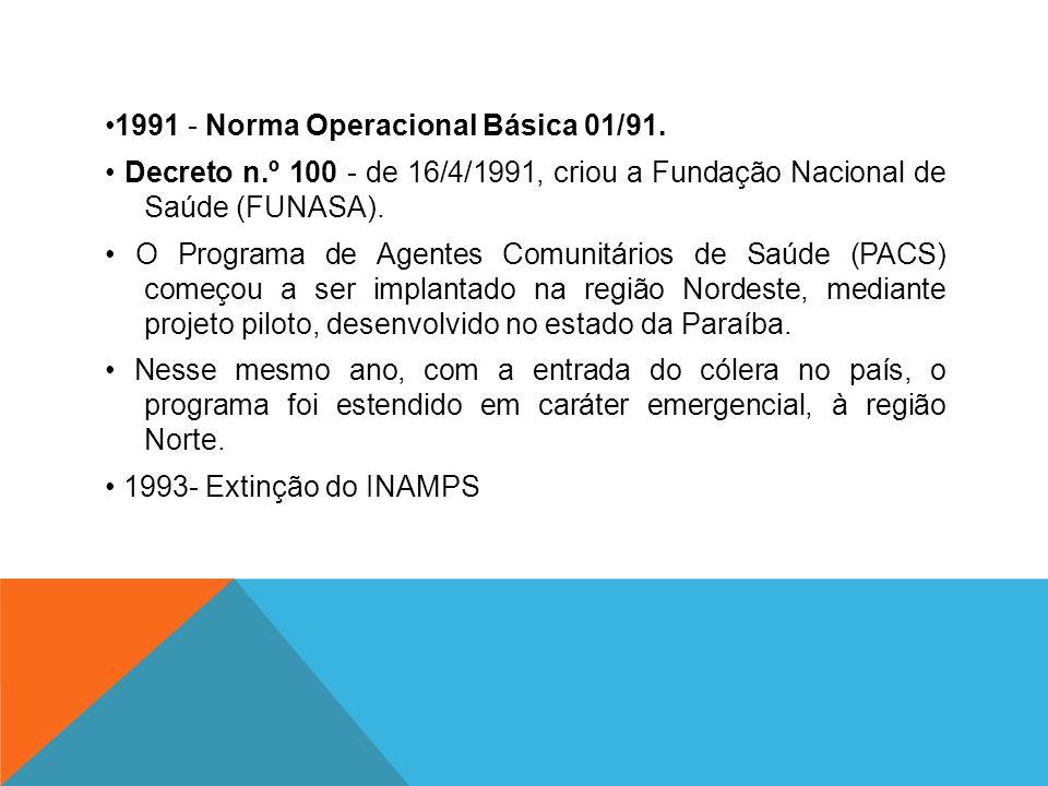 1991 - Norma Operacional Básica 01/91. Decreto n.º 100 - de 16/4/1991, criou a Fundação Nacional de Saúde (FUNASA). O Programa de Agentes Comunitários