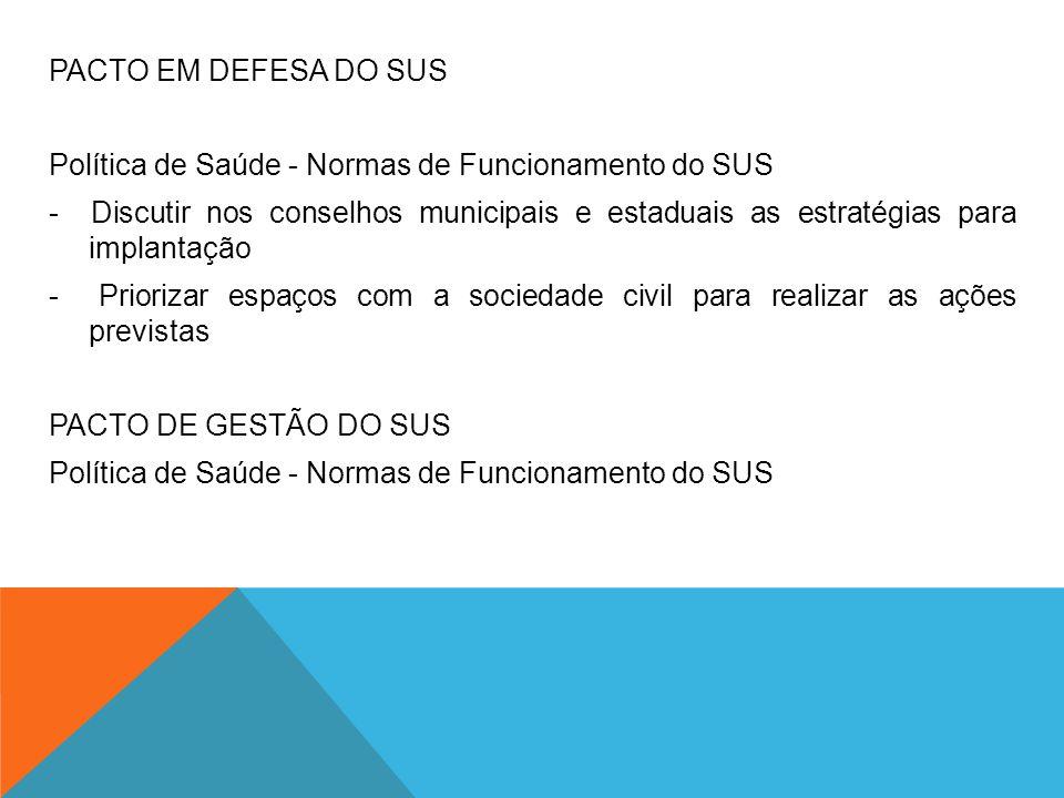 PACTO EM DEFESA DO SUS Política de Saúde - Normas de Funcionamento do SUS - Discutir nos conselhos municipais e estaduais as estratégias para implanta