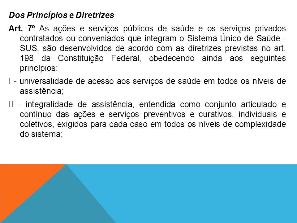 Dos Princípios e Diretrizes Art. 7º As ações e serviços públicos de saúde e os serviços privados contratados ou conveniados que integram o Sistema Úni