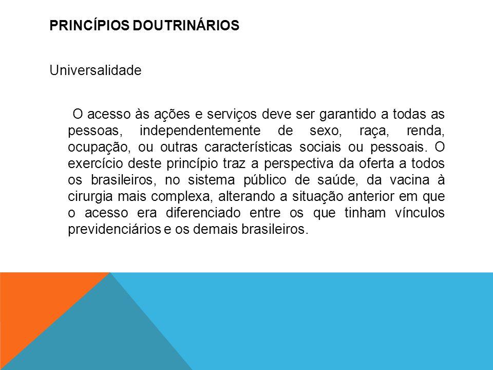 PRINCÍPIOS DOUTRINÁRIOS Universalidade O acesso às ações e serviços deve ser garantido a todas as pessoas, independentemente de sexo, raça, renda, ocu