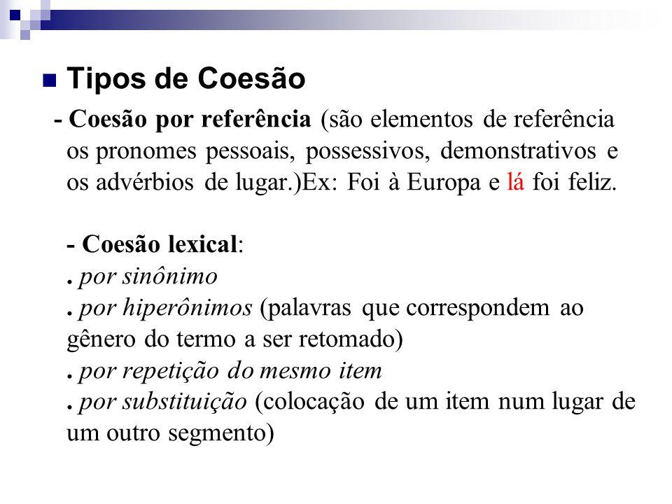 Tipos de Coesão - Coesão por referência (são elementos de referência os pronomes pessoais, possessivos, demonstrativos e os advérbios de lugar.)Ex: Foi à Europa e lá foi feliz.