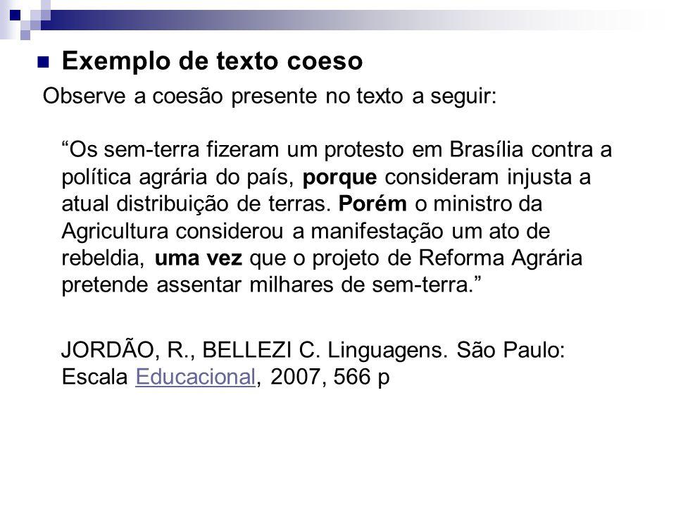 Exemplo de texto coeso Observe a coesão presente no texto a seguir: Os sem-terra fizeram um protesto em Brasília contra a política agrária do país, porque consideram injusta a atual distribuição de terras.
